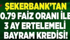 Şekerbank 0.79 Faiz Oranlı Taksit Ertelemeli Bayram Kredisi Kampanyası
