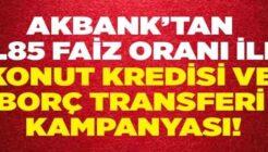 Akbank 0.85 Faiz Oranı İle Konut Kredisi ve Borç Transferi Kampanyası