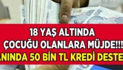18 Yaş Altında Çocuğu Olana 50 Bin TL Kredi Müjdesi!