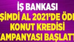 İş Bankası Şimdi Al 2021 Mayısta Öde Konut Kredi Kampanyası!