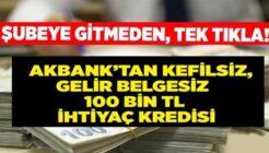 Akbank Kefilsiz, Gelir Belgesiz Anında Onaylı 100 Bin TL Kredi!