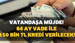 Bu Şartları Taşıyanlara 84 Ay Vadeli 150 Bin TL Faizsiz Kredi!