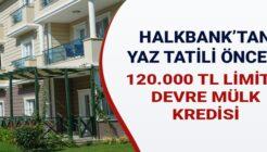Halkbank 120.000 TL Limitli Devre Mülk Kredi Kampanyası Başlattı!