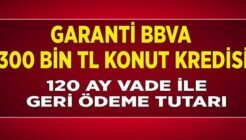 Garanti BBVA 300 Bin TL Konut Kredisi Kampanyası