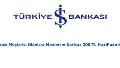 İş Bankası Müşterisi Olanlara Maximum Karttan 200 TL MaxiPuan Hediye!