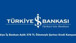 Türkiye İş Bankası Aylık 376 TL Ödemeyle Şartsız Kredi Kampanyası