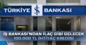 İş Bankası'ndan İlaç Gibi 3 Ay Ertelemeli 100 Bin TL İhtiyaç Kredisi