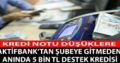Aktif Bank'tan Kredi Notu Düşük Olanlara 5 Bin TL Destek Kredisi Müjdesi!