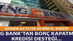 ING Bank Günde 63 TL Ödeme ile Borç Kapatma Kredisi Kampanyası Hazırladı!